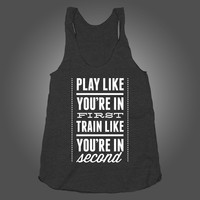 Play Like You Are In First, Train Like You Are In Second on a Black Tri Blend Racerback