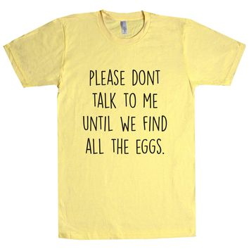 Please Don't Talk To Me Until We Find All The Eggs. Unisex T Shirt