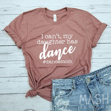 dance mom shirt, dance mom, dance gifts, I can't my daughter has dance, ballet mom shirt, dance mom gift, unisex dance mom, ballet gift