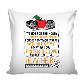 Teacher Graphic Pillow Cover Its Not For The Money Its Not For The Praise