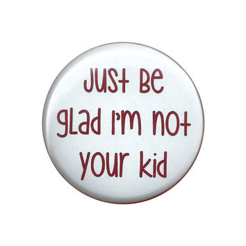 """Just Be Glad I'm Not Your Kid Sarcastic Pinback Button Badge Pin 44mm 4.4cm 1.75"""""""