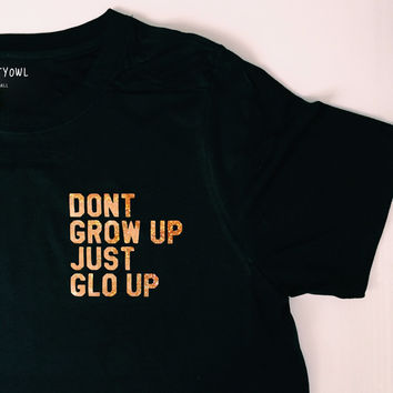 Dont Grow Up Just Glo Up T-Shirt