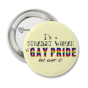 I'm a Straight Woman w/ GAY PRIDE Button from Zazzle.com