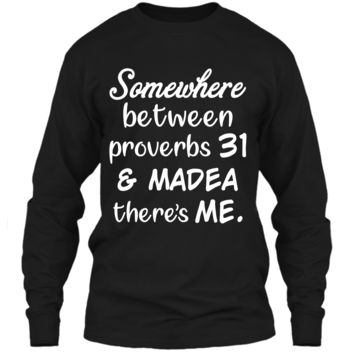 Somewhere Between Proverbs 31 and Madea There_s Me T Shirt LS Ultra Cotton Tshirt