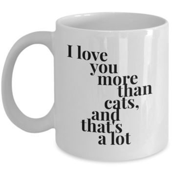 Valentine's Day Gift, Coffee Mug - I LOVE YOU MORE THAN CATS AND THAT'S A LOT - Best Present for Husband Wife Girlfriend Boyfriend Son Daughter