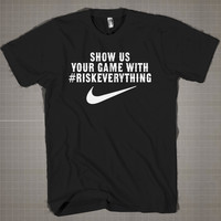 Show Us Your Game With #RiskEverythhing NIKE  Mens and Women T-Shirt Available Color Black And White