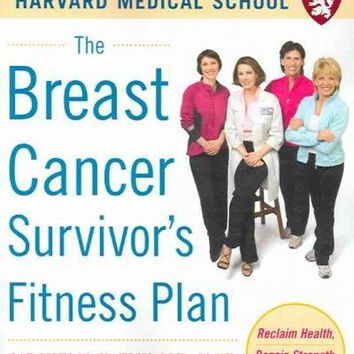 The Breast Cancer Survivor's Fitness Plan: Reclaim Health, Regain Strength, Live Longer (Harvard Medical School Guides)