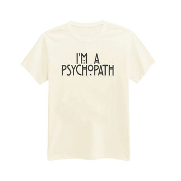 367 - I'm A Psychopath - Psychopath - Antisocial - Printed T-Shirt - by HeartOnMyFingers