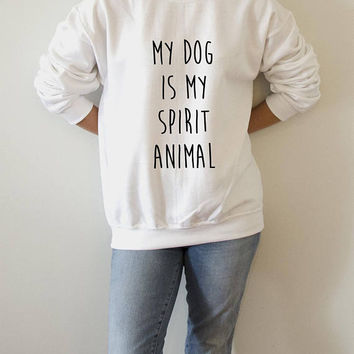 My dog is my spirit animal  Sweatshirt Unisex for women fashion teen girls womens gifts ladies saying humor love animal bed jumper cute