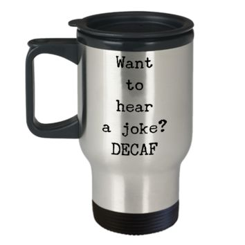 Decaf Travel Mug - Want to Hear a Joke? DECAF Stainless Steel Insulated Travel Coffee Cup