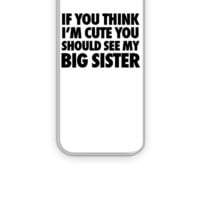 If You Think I'm Cute You Should See My Big Sister - iPhone 5&5s Case