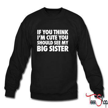 If You Think I'm Cute You Should See My Big Sister crewneck sweatshirt