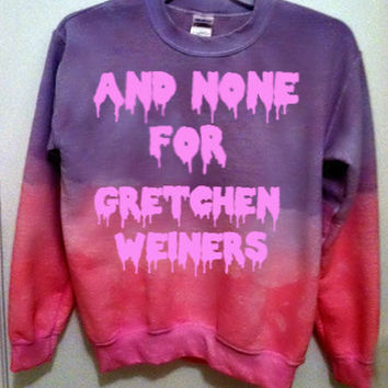 "Custom Color ""And None For Gretchen Weiners"" sweatshirt in dip-dye or solid color"