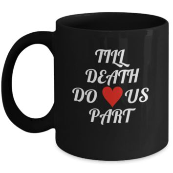 Till Death Do Us Part Black Coffee Mug 11 oz - Makes a perfect gift for Valentines Day , Weddings, and Anniversaries