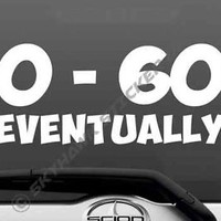 0 to 60 Eventually Funny Bumper Window Sticker Vinyl Decal Car Van Truck SUV