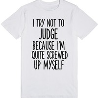I TRY NOT TO JUDGE BECAUSE I'M QUITE SCREWED UP MYSELF