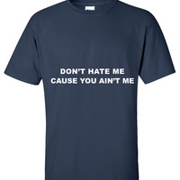 Don't hate me cause you ain't me T shirt