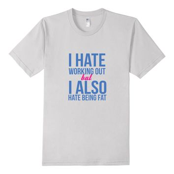 I Hate Working Out But I Also Hate Being Fat Exercise Tee