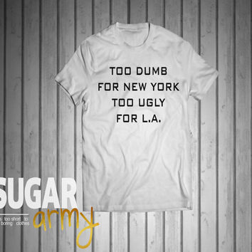 Too dumb for new york too ugly for L.A shirt, tumblr tee, tees for teens, too dumb shirt, new york shirt, LA shirt, Unisex t-shirt