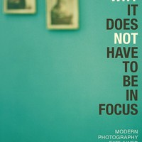 Why It Does Not Have To Be In Focus: Modern Photography Explained (Paperback)