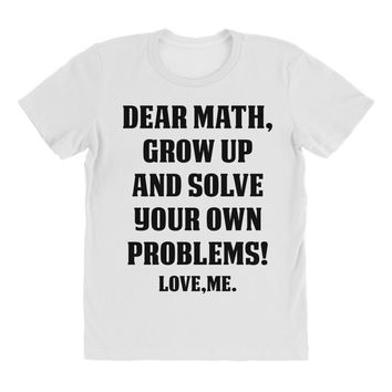 Dear Math Grow Up and Solve Your Own Problems! Love, me All Over Women's T-shirt