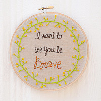 I Want To See You Be Brave Embroidery Hoop Art | Song Lyrics | Wall Hanging | Home Decor | 6 Inch Hoop
