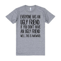 EVERYONE HAS AN UGLY FRIEND, IF YOU DON'T HAVE AN UGLY FRIEND WELL THIS IS AWKWARD