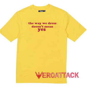 The Way We Dress Doesn't Mean Yes T Shirt Size XS,S,M,L,XL,2XL,3XL