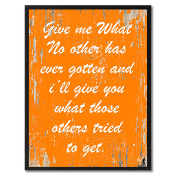 Give me what no other has ever gotten & I'll give you what those others tried to get Inspirational Quote Saying Gift Ideas Home Decor Wall Art