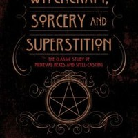 Witchcraft, Sorcery, and Superstition: The Classic Study of Medieval Hexes and Spell-Casting