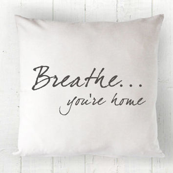 Breathe You're Home Cover - Farmhouse Decor, Quote Pillow, Farmhouse Pillow, Housewarming Gift, 16 x 16, 18 x 18, 20 x 20