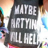 MAYBE PARTYING WILL HELP