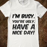 I'M BUSY. YOU'RE UGLY. HAVE A NICE DAY!