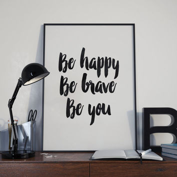 "PRINTABLE art""be happy be brave be you""typography art,gift idea, black and white,instant,best words,dorm decor,inspirational,motivation art"