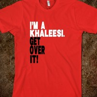 I'M A KHALEESI GET OVER IT!