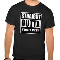 STRAIGHT OUTTA [YOUR CITY OR STATE] T SHIRTS