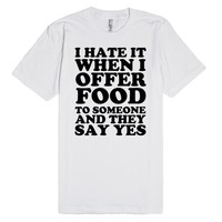 I HATE IT WHEN I OFFER FOOD TO SOMEONE AND THEY SAY YES | Fitted T-Shirt | SKREENED