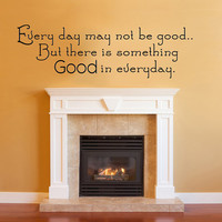 Every day may not be good.. Vinyl Wall Decal Sticker Art