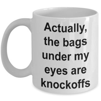 I'm Tired Mug The Bags Under My Eyes Are Knockoffs Funny Ceramic Coffee Cup