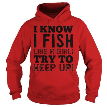 I know I fish like a girl try to keep up ladies shirt Hoodie