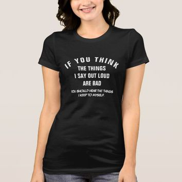 IF YOU THINK THE THINGS I SAY OUT LOUD ARE BAD... T-Shirt