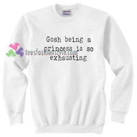 Gosh Being A Princess Is Exhausting Sweater gift sweatshirt unisex adult size