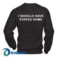 I Should Have Stayed Home Sweatshirt Unisex Adult Size S to 3XL