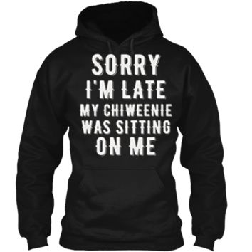 SORRY LATE CHIWEENIE SITTING ON ME Chiweenie Love TShirt Pullover Hoodie 8 oz