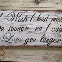 Wood Love Signs With Sayings, Love Quote,  I Wish I Had Met You Sooner So I Could Love You Longer