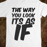 THE WAY YOU LOOK ITS AS IF