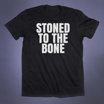 Stoned To The Bone Slogan Tee Weed Marijuana Stoner Gift Shirt Cannabis Pot Smoker Tumblr T-shirt