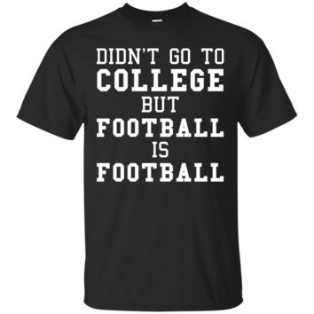 Didn't Go To College But Football Is Football Tshirt