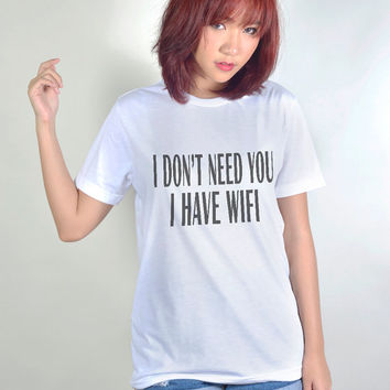 I dont need you I have wifi Tshirt Funny T Shirt Hipster Tumblr Tee Shirts Women T-Shirt