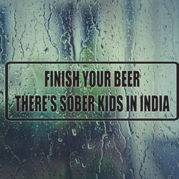 Finish your beer there's sober kids in india Die Cut Vinyl Decal (Permanent Sticker)